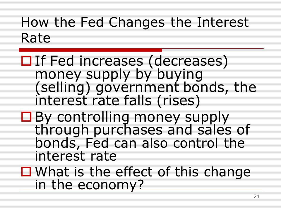 21 How the Fed Changes the Interest Rate If Fed increases (decreases) money supply by buying (selling) government bonds, the interest rate falls (rise