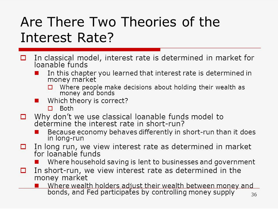 36 Are There Two Theories of the Interest Rate? In classical model, interest rate is determined in market for loanable funds In this chapter you learn