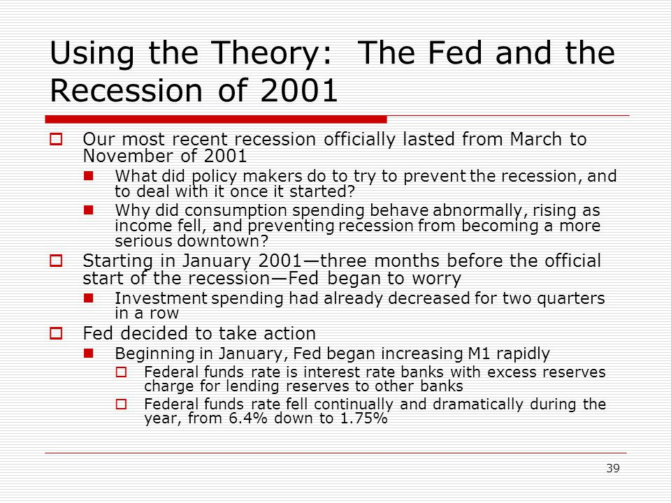 39 Using the Theory: The Fed and the Recession of 2001 Our most recent recession officially lasted from March to November of 2001 What did policy make