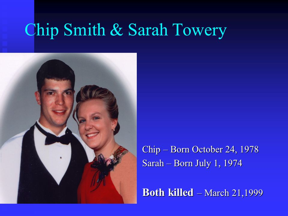 Chip Smith & Sarah Towery Chip – Born October 24, 1978 Sarah – Born July 1, 1974 Both killed – March 21,1999