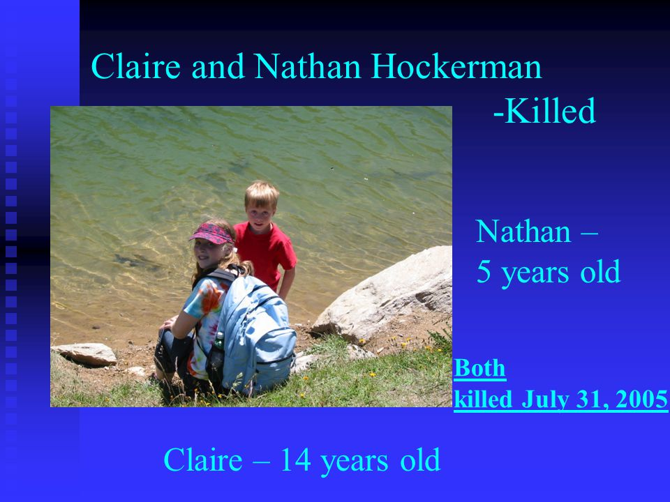 Claire and Nathan Hockerman -Killed Claire – 14 years old Nathan – 5 years old Both killed July 31, 2005