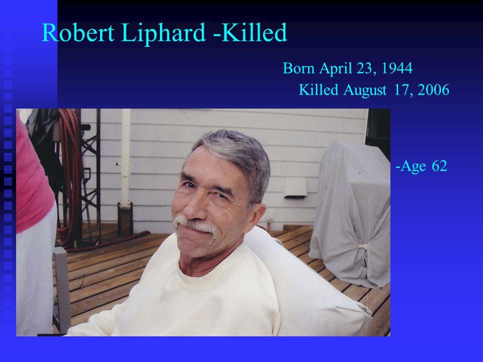 Robert Liphard -Killed Born April 23, 1944 Killed August 17, 2006 -Age 62