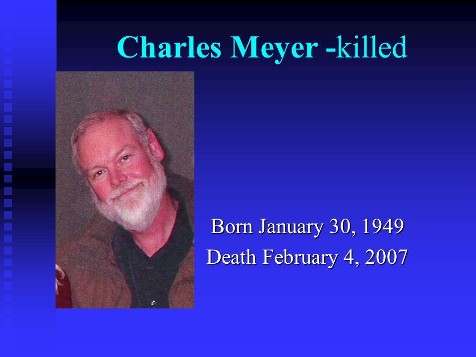 Charles Meyer -killed Born January 30, 1949 Death February 4, 2007