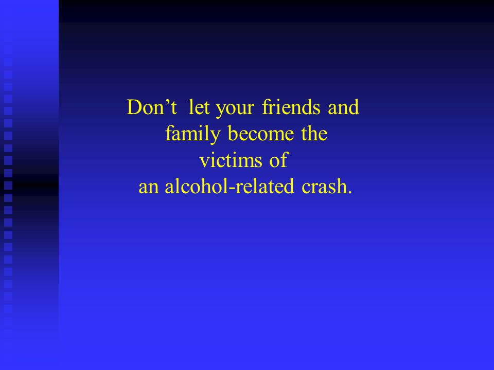 Dont let your friends and family become the victims of an alcohol-related crash.