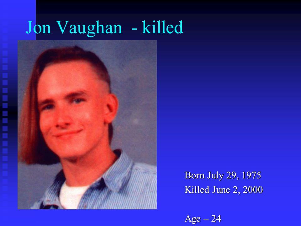 Jon Vaughan - killed Born July 29, 1975 Killed June 2, 2000 Age – 24