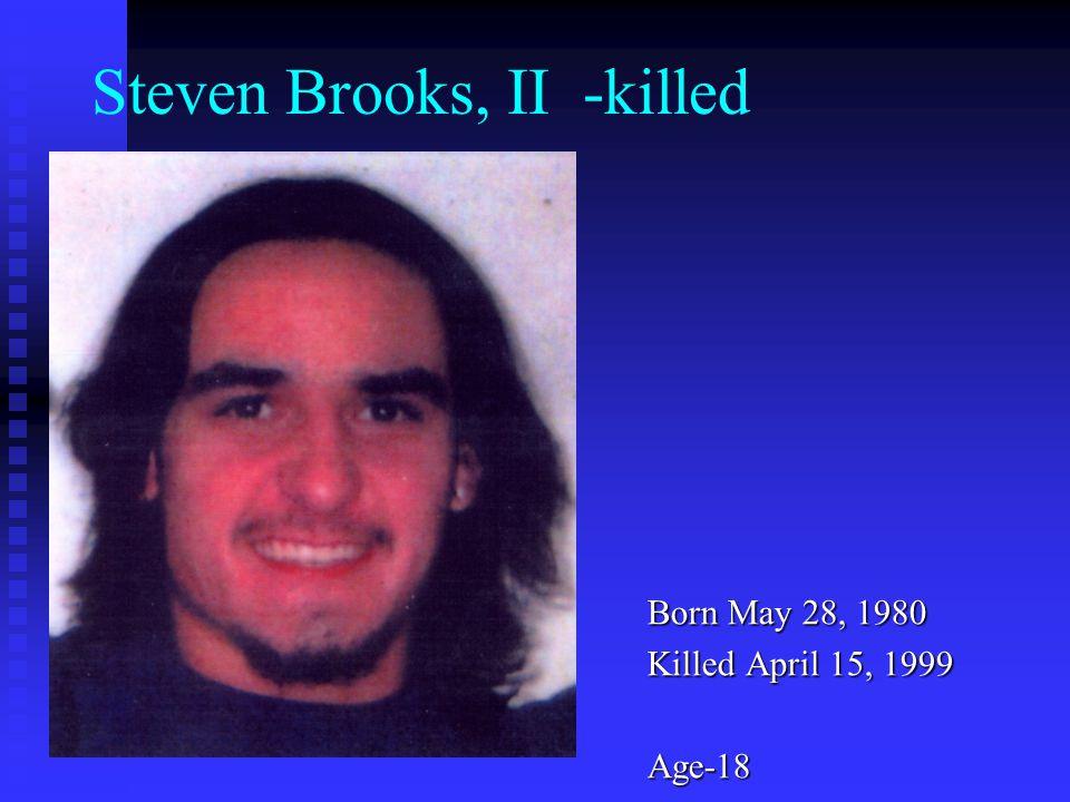 Steven Brooks, II -killed Born May 28, 1980 Killed April 15, 1999 Age-18