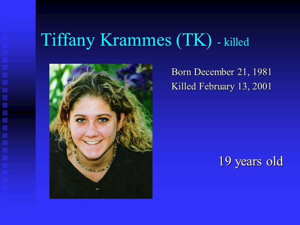 Tiffany Krammes (TK) - killed Born December 21, 1981 Killed February 13, 2001 19 years old