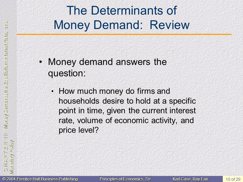 C H A P T E R 11: Money Demand, the Equilibrium Interest Rate, and Monetary Policy © 2004 Prentice Hall Business PublishingPrinciples of Economics, 7/eKarl Case, Ray Fair 10 of 29 The Determinants of Money Demand: Review Money demand answers the question: How much money do firms and households desire to hold at a specific point in time, given the current interest rate, volume of economic activity, and price level
