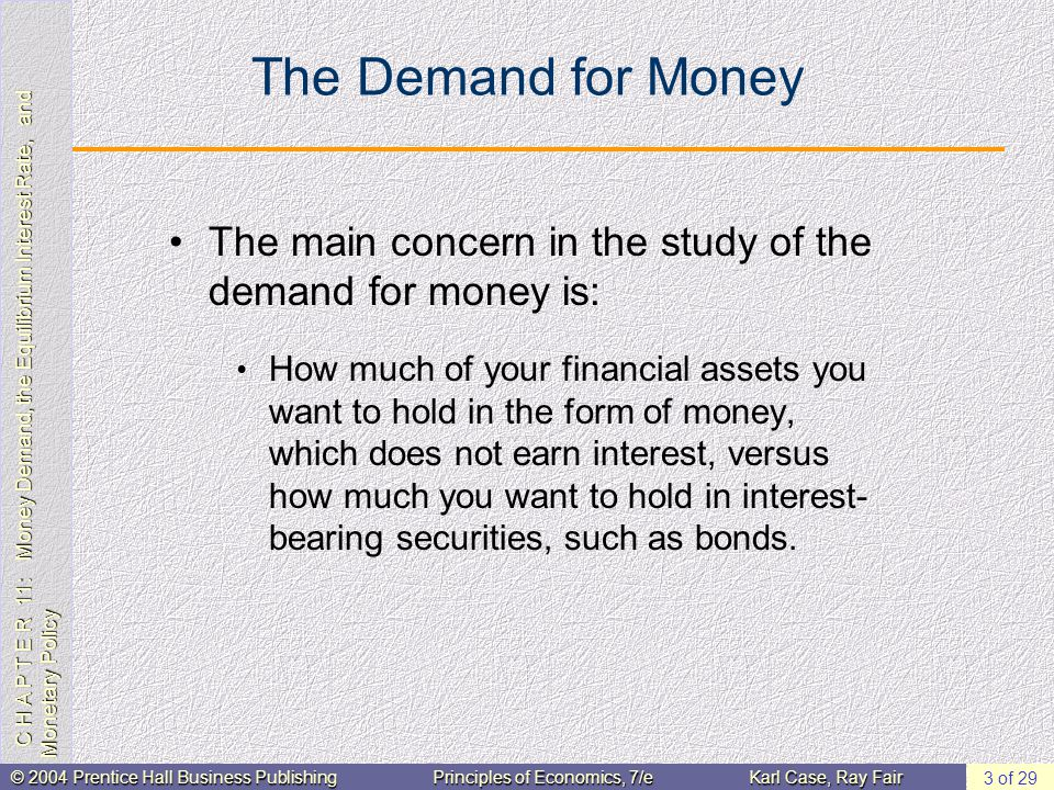 C H A P T E R 11: Money Demand, the Equilibrium Interest Rate, and Monetary Policy © 2004 Prentice Hall Business PublishingPrinciples of Economics, 7/eKarl Case, Ray Fair 4 of 29 The Total Demand for Money The total quantity of money demanded in the economy is the sum of the demand for checking account balances and cash by both households and firms.