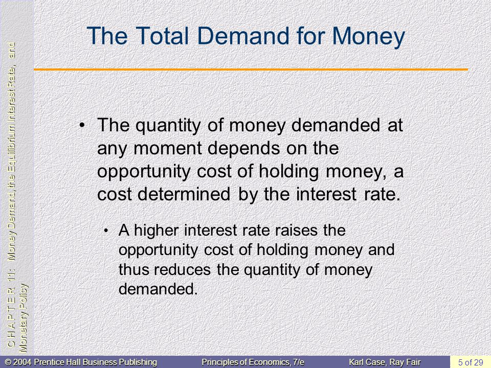 C H A P T E R 11: Money Demand, the Equilibrium Interest Rate, and Monetary Policy © 2004 Prentice Hall Business PublishingPrinciples of Economics, 7/eKarl Case, Ray Fair 5 of 29 The Total Demand for Money The quantity of money demanded at any moment depends on the opportunity cost of holding money, a cost determined by the interest rate.