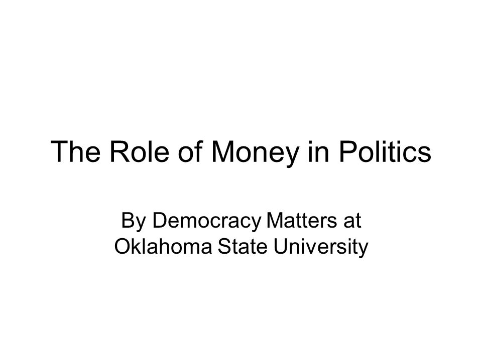 The Role of Money in Politics By Democracy Matters at Oklahoma State University
