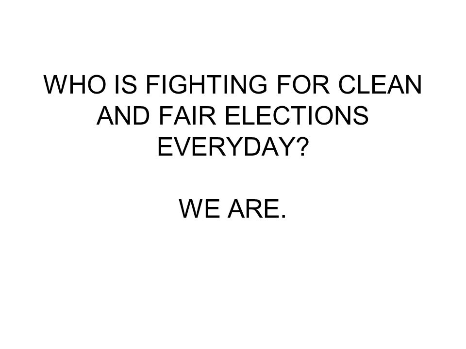 WHO IS FIGHTING FOR CLEAN AND FAIR ELECTIONS EVERYDAY? WE ARE.