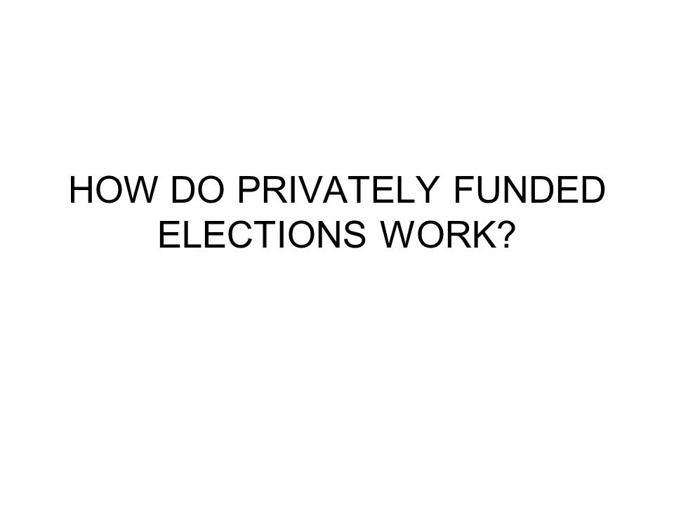 HOW DO PRIVATELY FUNDED ELECTIONS WORK?