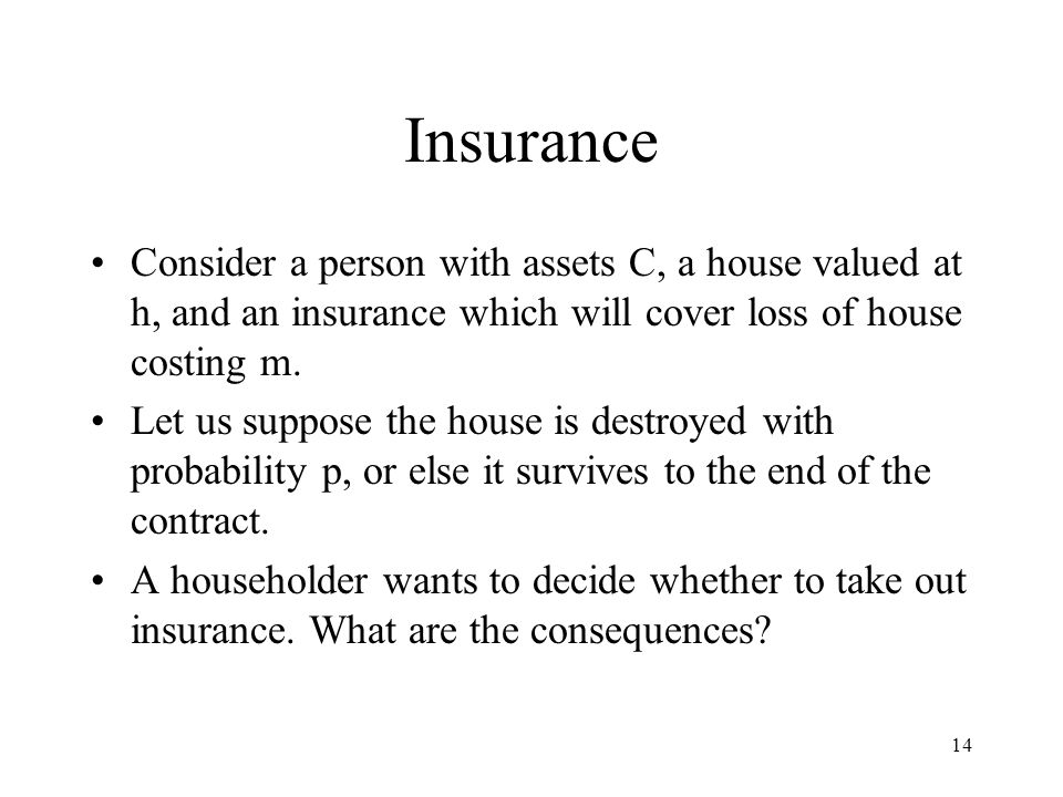 14 Insurance Consider a person with assets C, a house valued at h, and an insurance which will cover loss of house costing m.