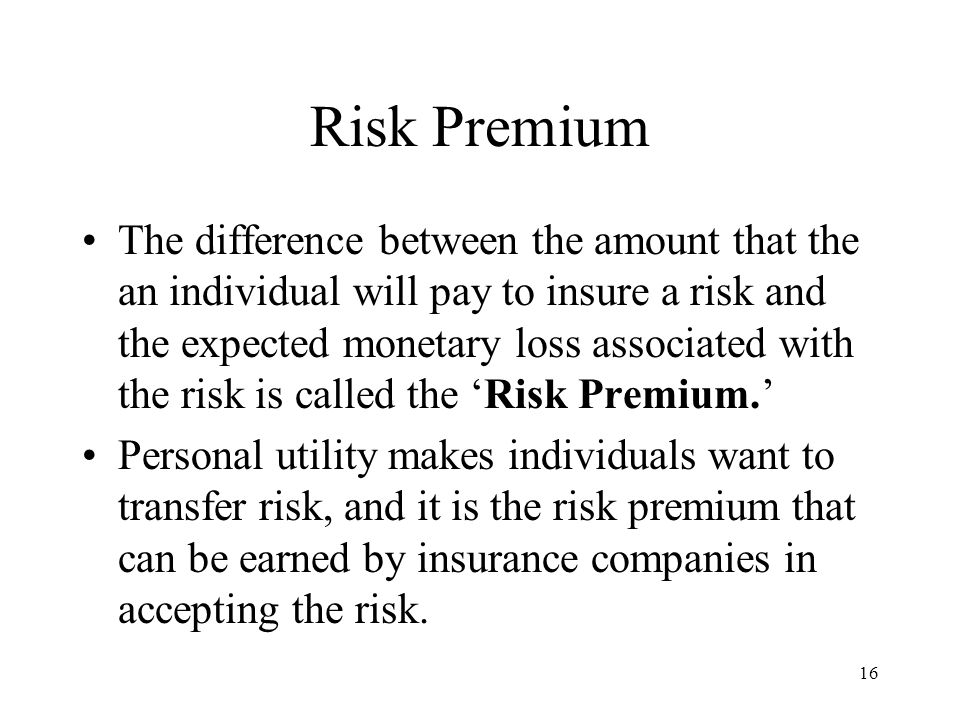 16 Risk Premium The difference between the amount that the an individual will pay to insure a risk and the expected monetary loss associated with the risk is called the Risk Premium.
