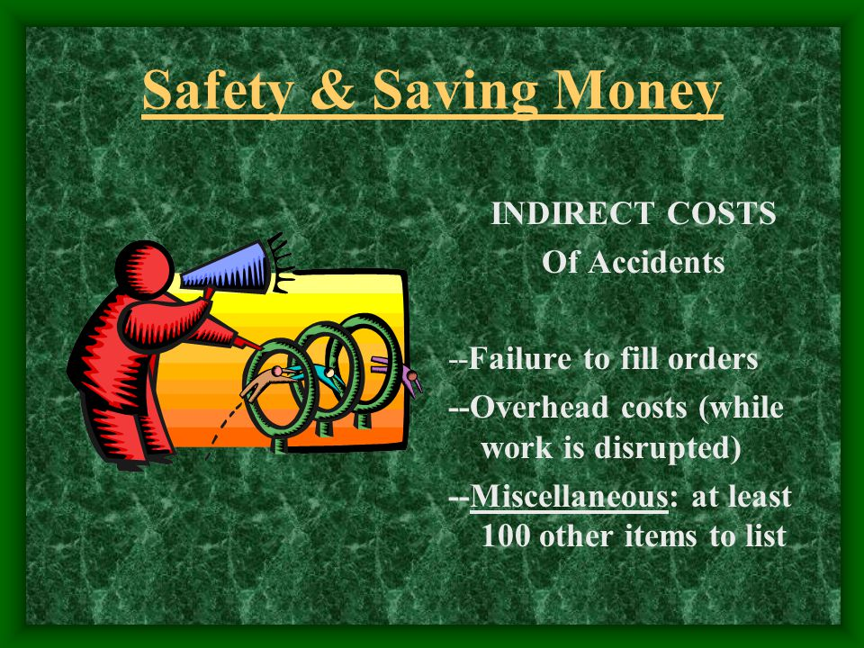 Safety & Saving Money INDIRECT COSTS Of Accidents --Failure to fill orders --Overhead costs (while work is disrupted) --Miscellaneous: at least 100 other items to list