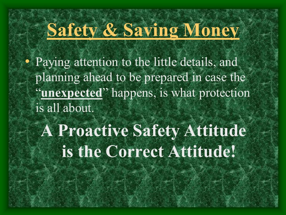 Safety & Saving Money Paying attention to the little details, and planning ahead to be prepared in case theunexpected happens, is what protection is all about.