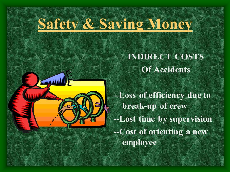 Safety & Saving Money INDIRECT COSTS Of Accidents --Loss of efficiency due to break-up of crew --Lost time by supervision --Cost of orienting a new employee