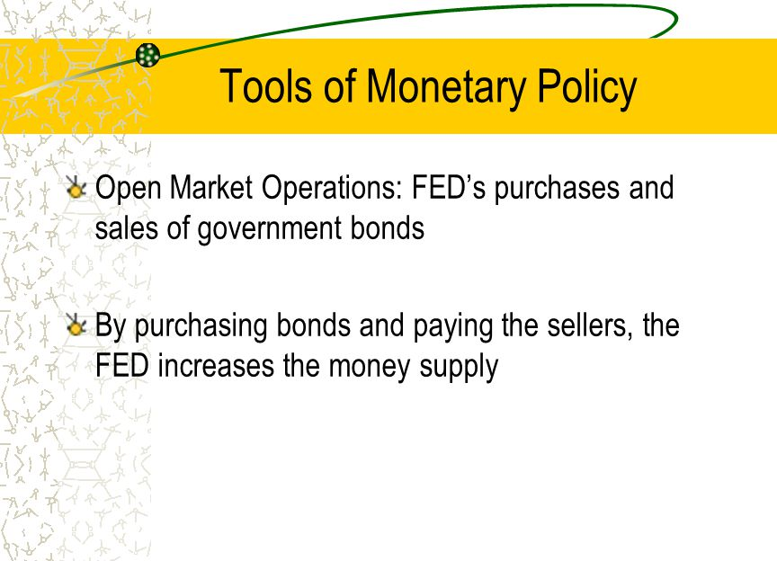 Tools of Monetary Policy Open Market Operations: FEDs purchases and sales of government bonds By purchasing bonds and paying the sellers, the FED incr
