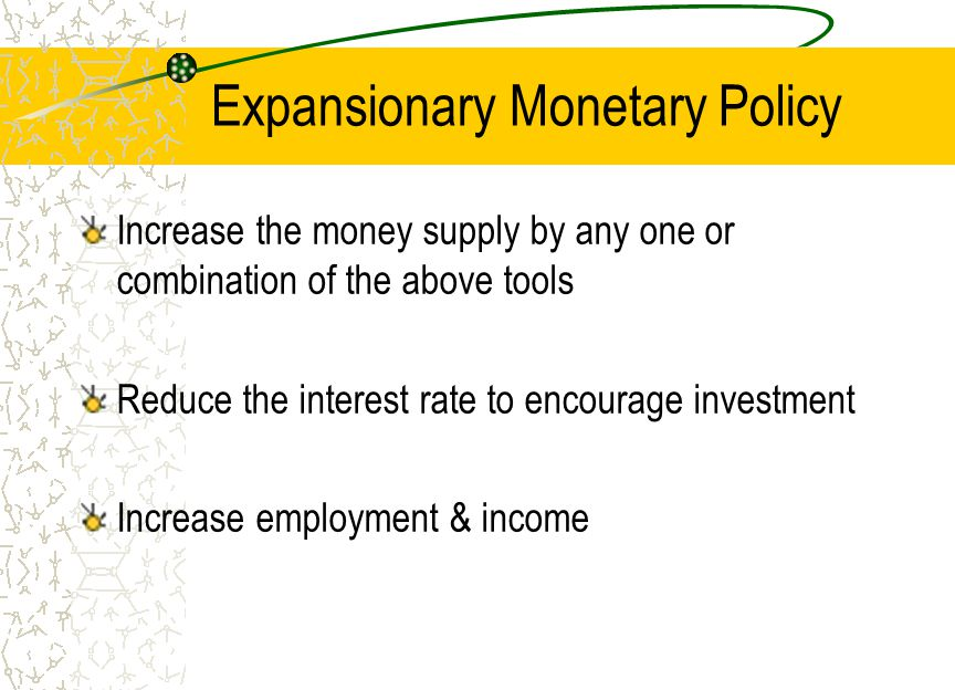 Expansionary Monetary Policy Increase the money supply by any one or combination of the above tools Reduce the interest rate to encourage investment I