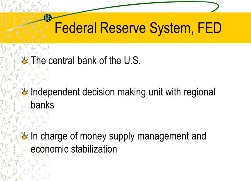 Federal Reserve System, FED The central bank of the U.S. Independent decision making unit with regional banks In charge of money supply management and