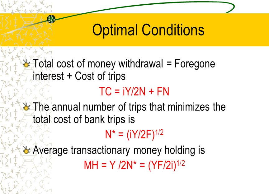 Optimal Conditions Total cost of money withdrawal = Foregone interest + Cost of trips TC = iY/2N + FN The annual number of trips that minimizes the to