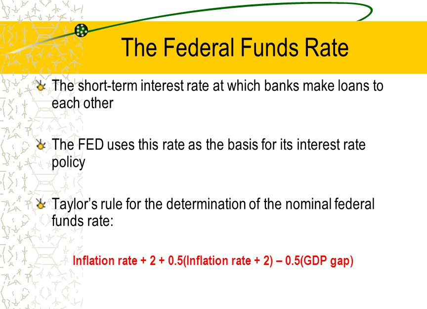 The Federal Funds Rate The short-term interest rate at which banks make loans to each other The FED uses this rate as the basis for its interest rate