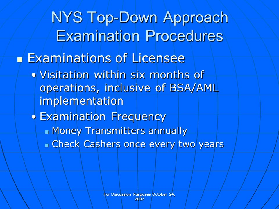 For Discussion Purposes October 24, 2007 NYS Top-Down Approach Examination Procedures Examinations of Licensee Examinations of Licensee Visitation within six months of operations, inclusive of BSA/AML implementationVisitation within six months of operations, inclusive of BSA/AML implementation Examination FrequencyExamination Frequency Money Transmitters annually Money Transmitters annually Check Cashers once every two years Check Cashers once every two years