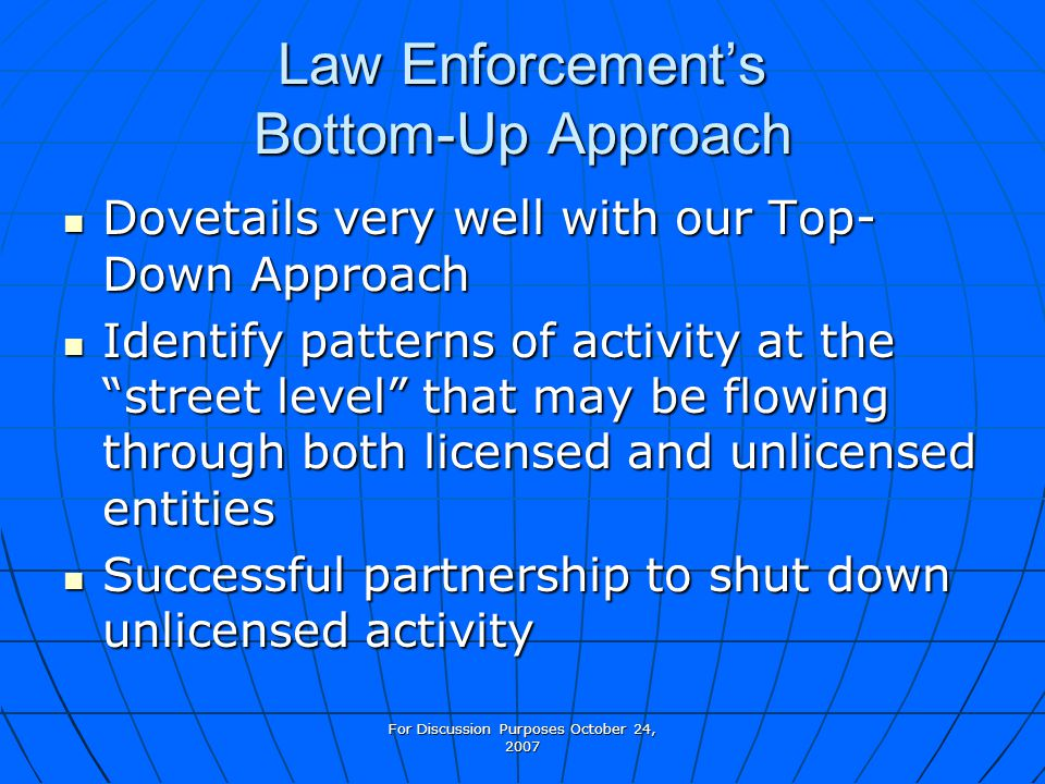 For Discussion Purposes October 24, 2007 Law Enforcements Bottom-Up Approach Dovetails very well with our Top- Down Approach Dovetails very well with