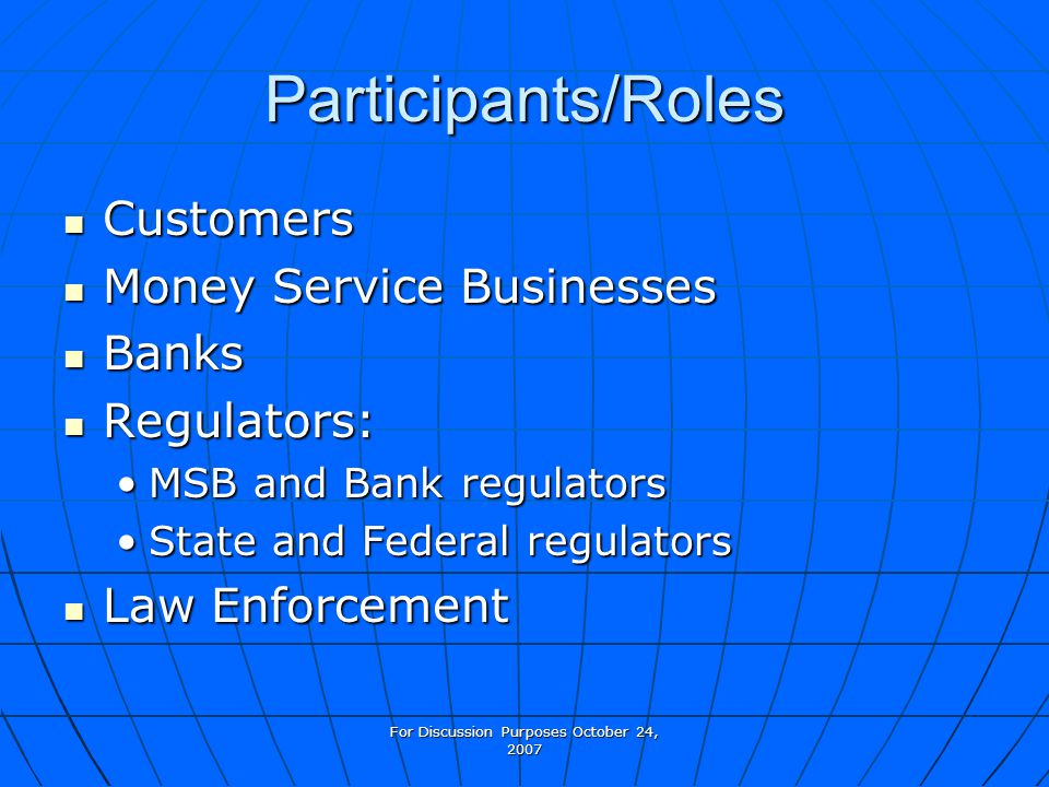 For Discussion Purposes October 24, 2007 Participants/Roles Customers Customers Money Service Businesses Money Service Businesses Banks Banks Regulators: Regulators: MSB and Bank regulatorsMSB and Bank regulators State and Federal regulatorsState and Federal regulators Law Enforcement Law Enforcement
