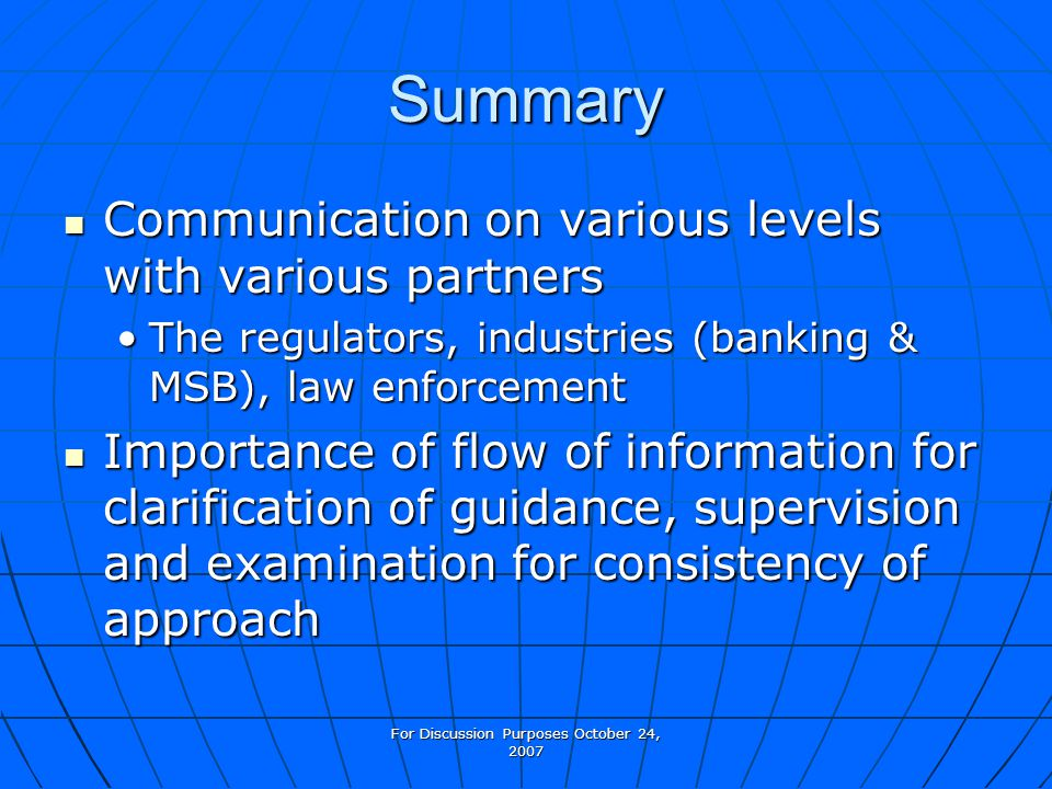For Discussion Purposes October 24, 2007 Summary Communication on various levels with various partners Communication on various levels with various partners The regulators, industries (banking & MSB), law enforcementThe regulators, industries (banking & MSB), law enforcement Importance of flow of information for clarification of guidance, supervision and examination for consistency of approach Importance of flow of information for clarification of guidance, supervision and examination for consistency of approach