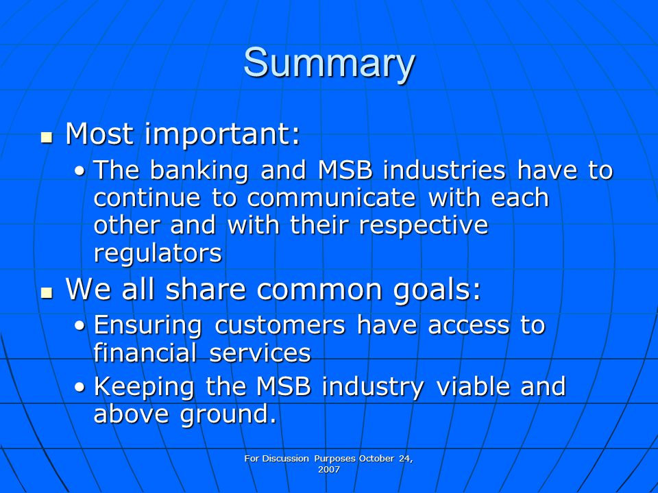 For Discussion Purposes October 24, 2007 Summary Most important: Most important: The banking and MSB industries have to continue to communicate with e