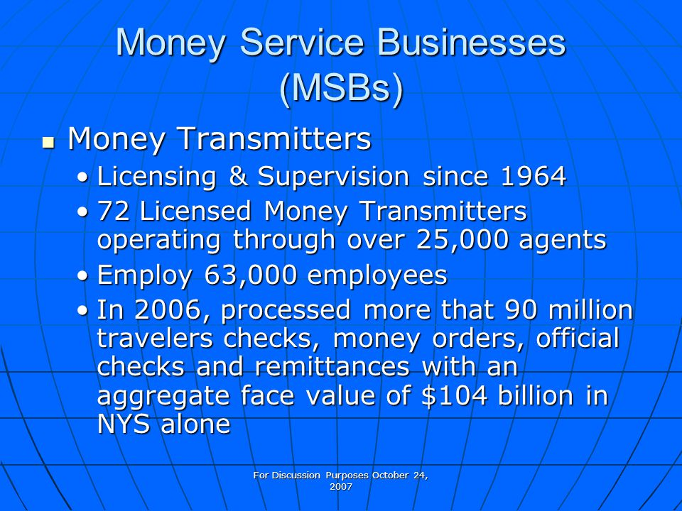 For Discussion Purposes October 24, 2007 Money Service Businesses (MSBs) Money Transmitters Money Transmitters Licensing & Supervision since 1964Licensing & Supervision since 1964 72 Licensed Money Transmitters operating through over 25,000 agents72 Licensed Money Transmitters operating through over 25,000 agents Employ 63,000 employeesEmploy 63,000 employees In 2006, processed more that 90 million travelers checks, money orders, official checks and remittances with an aggregate face value of $104 billion in NYS aloneIn 2006, processed more that 90 million travelers checks, money orders, official checks and remittances with an aggregate face value of $104 billion in NYS alone