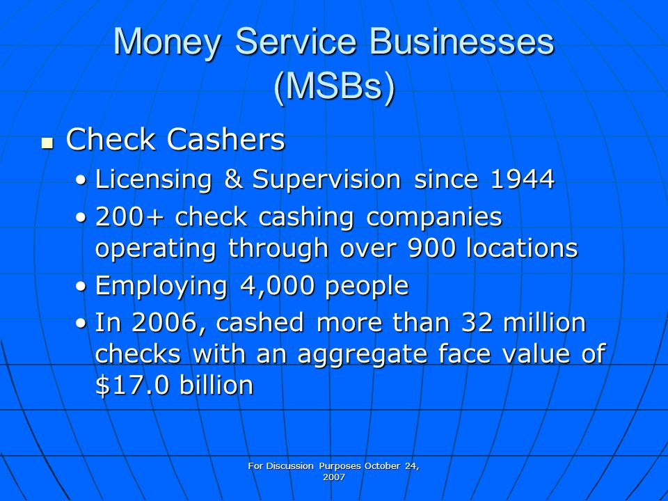 For Discussion Purposes October 24, 2007 Money Service Businesses (MSBs) Check Cashers Check Cashers Licensing & Supervision since 1944Licensing & Supervision since 1944 200+ check cashing companies operating through over 900 locations200+ check cashing companies operating through over 900 locations Employing 4,000 peopleEmploying 4,000 people In 2006, cashed more than 32 million checks with an aggregate face value of $17.0 billionIn 2006, cashed more than 32 million checks with an aggregate face value of $17.0 billion