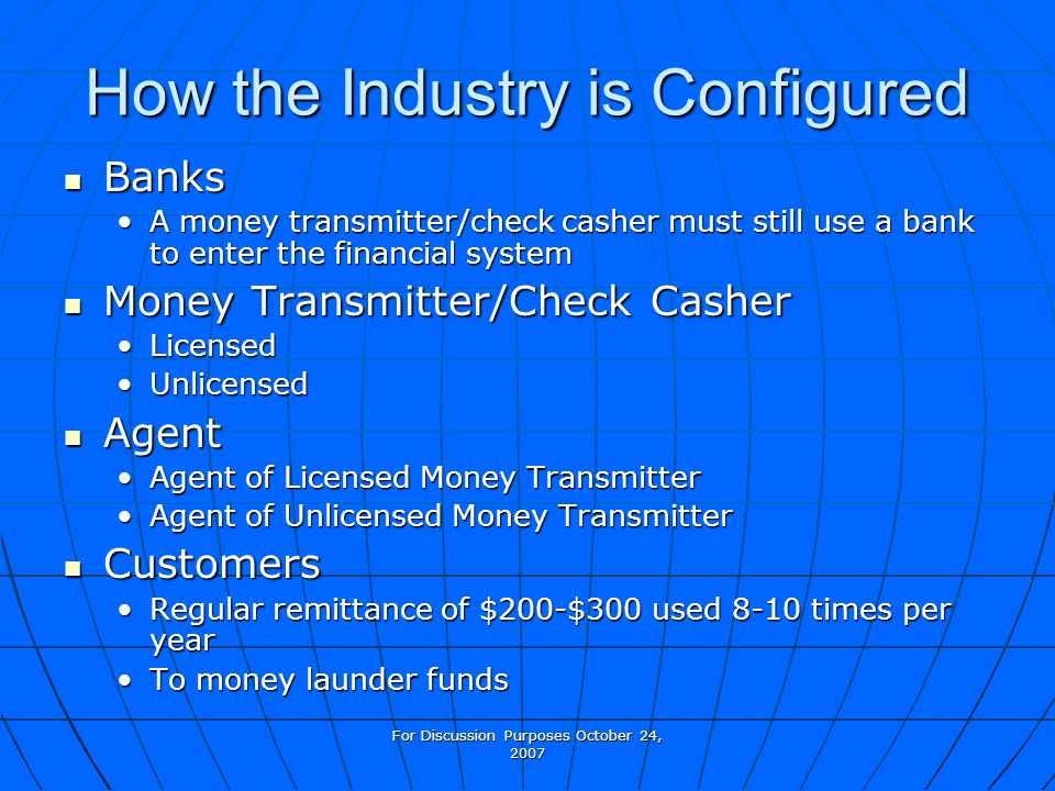 For Discussion Purposes October 24, 2007 How the Industry is Configured Banks Banks A money transmitter/check casher must still use a bank to enter th