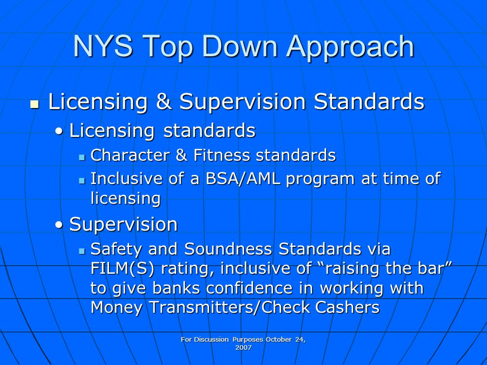 For Discussion Purposes October 24, 2007 NYS Top Down Approach Licensing & Supervision Standards Licensing & Supervision Standards Licensing standards