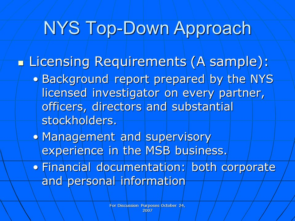 For Discussion Purposes October 24, 2007 NYS Top-Down Approach Licensing Requirements (A sample): Licensing Requirements (A sample): Background report prepared by the NYS licensed investigator on every partner, officers, directors and substantial stockholders.Background report prepared by the NYS licensed investigator on every partner, officers, directors and substantial stockholders.