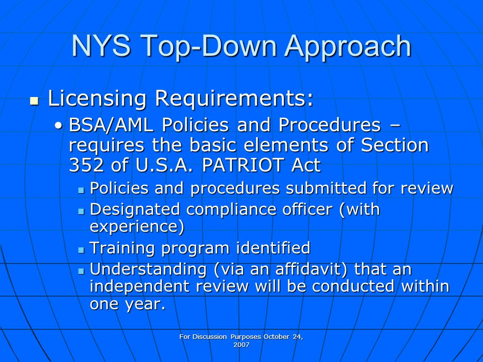 For Discussion Purposes October 24, 2007 NYS Top-Down Approach Licensing Requirements: Licensing Requirements: BSA/AML Policies and Procedures – requires the basic elements of Section 352 of U.S.A.