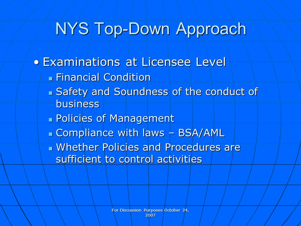For Discussion Purposes October 24, 2007 NYS Top-Down Approach Examinations at Licensee LevelExaminations at Licensee Level Financial Condition Financial Condition Safety and Soundness of the conduct of business Safety and Soundness of the conduct of business Policies of Management Policies of Management Compliance with laws – BSA/AML Compliance with laws – BSA/AML Whether Policies and Procedures are sufficient to control activities Whether Policies and Procedures are sufficient to control activities