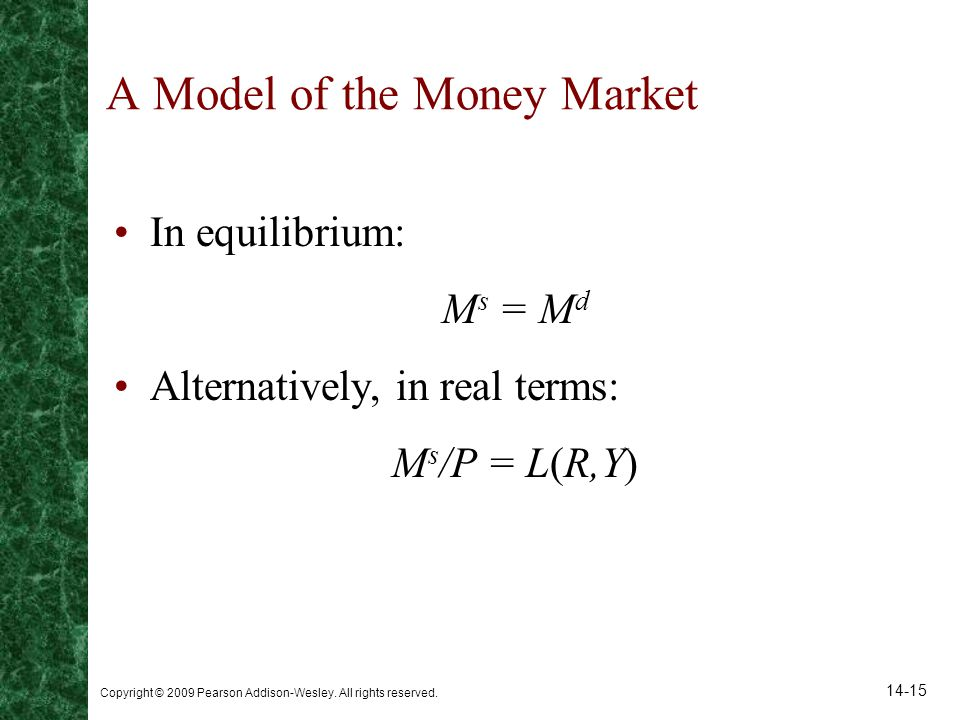 Copyright © 2009 Pearson Addison-Wesley. All rights reserved. 14-15 A Model of the Money Market In equilibrium: M s = M d Alternatively, in real terms