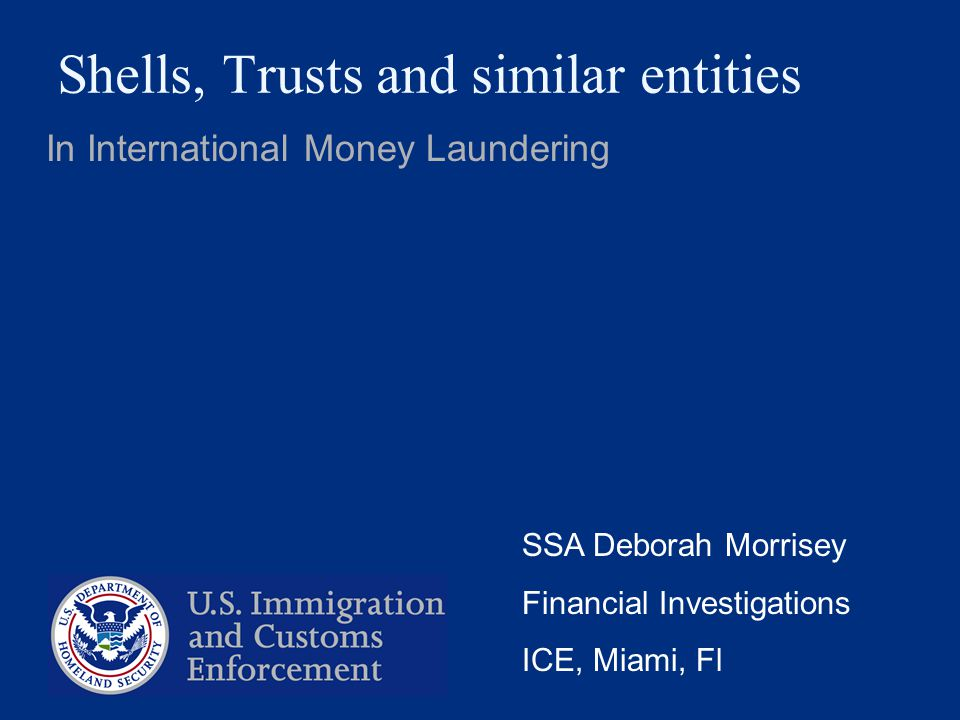 Shells, Trusts and similar entities In International Money Laundering SSA Deborah Morrisey Financial Investigations ICE, Miami, Fl