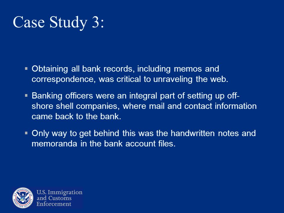 Case Study 3: Obtaining all bank records, including memos and correspondence, was critical to unraveling the web. Banking officers were an integral pa