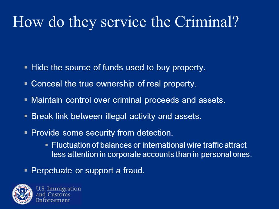 How do they service the Criminal? Hide the source of funds used to buy property. Conceal the true ownership of real property. Maintain control over cr