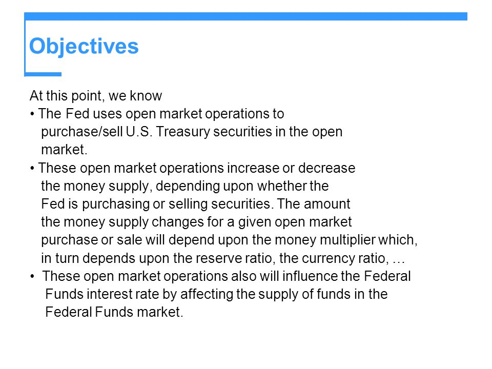 Objectives The Feds monetary policy (i.e., it planned open market operations) targets the Federal Funds rate (or the money supply) in order to influence the economys price, output, and employment levels.