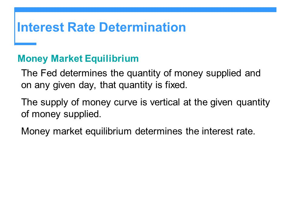 Interest Rate Determination Money Market Equilibrium The Fed determines the quantity of money supplied and on any given day, that quantity is fixed. T