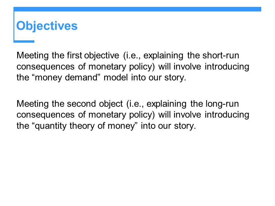 Objectives Meeting the first objective (i.e., explaining the short-run consequences of monetary policy) will involve introducing the money demand mode