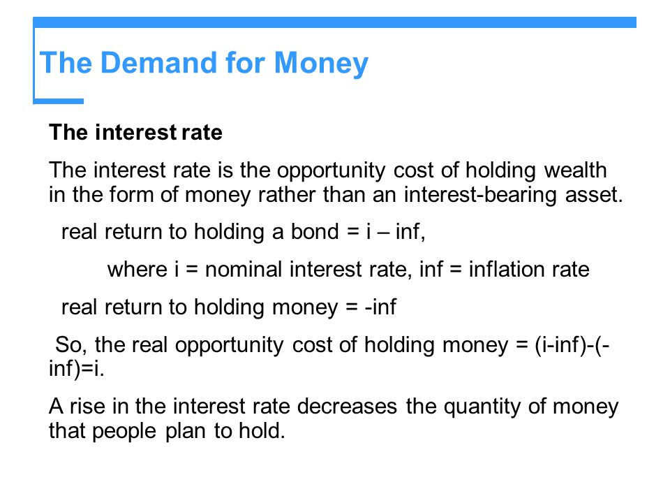 The Demand for Money The interest rate The interest rate is the opportunity cost of holding wealth in the form of money rather than an interest-bearin