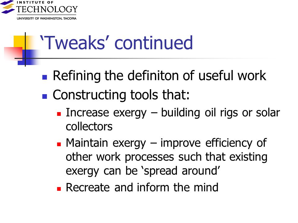 Tweaks continued Refining the definiton of useful work Constructing tools that: Increase exergy – building oil rigs or solar collectors Maintain exergy – improve efficiency of other work processes such that existing exergy can be spread around Recreate and inform the mind