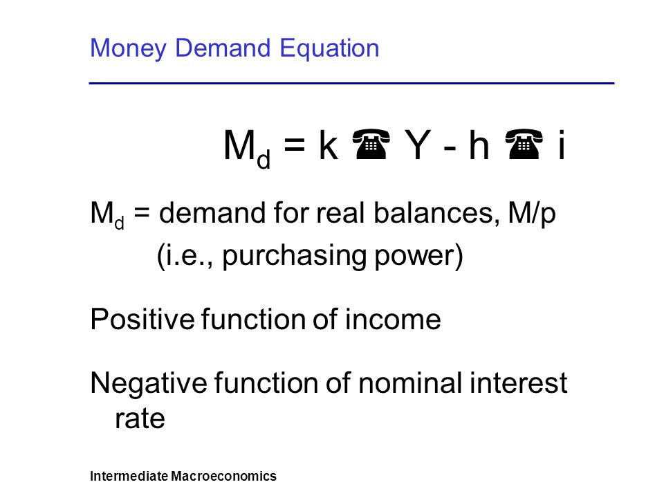 Intermediate Macroeconomics Money Demand Equation M d = k Y - h i M d = demand for real balances, M/p (i.e., purchasing power) Positive function of income Negative function of nominal interest rate