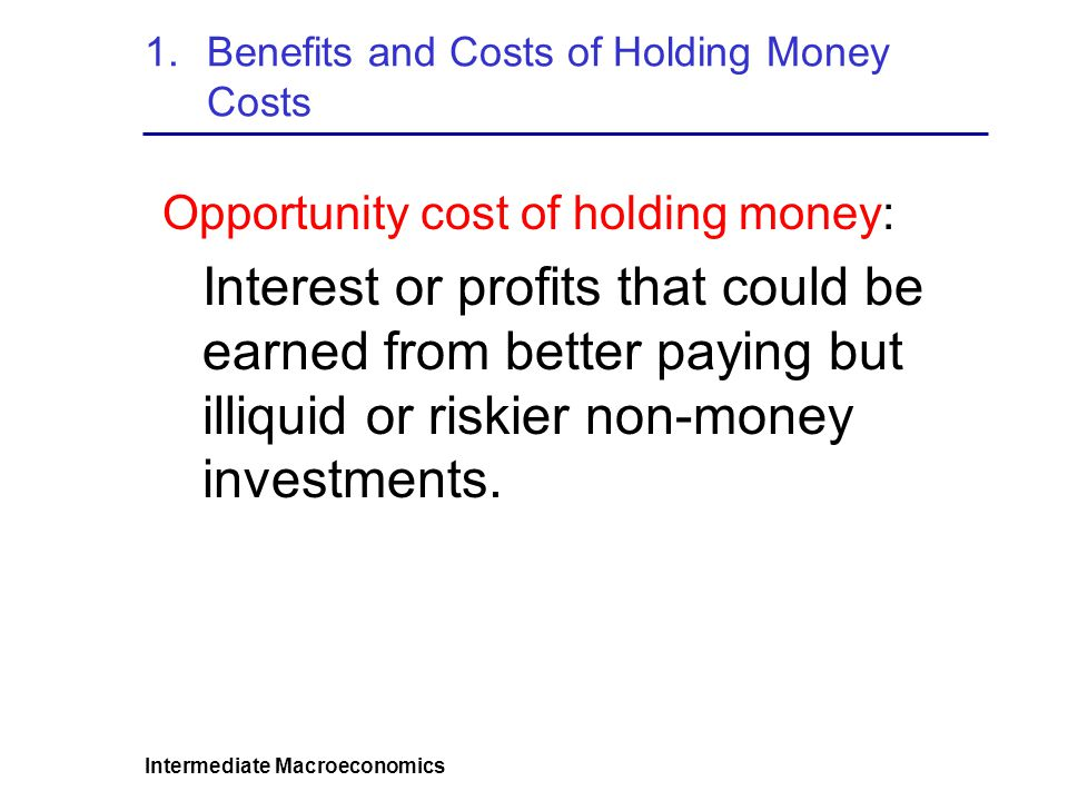 Intermediate Macroeconomics 3.Precautionary Motive Implications Real money demand (purchasing power) increases if: Decline in Interest Rate (on illiquid assets) Increase in uncertainty over future expenses or income (e.g., recessions) Higher cost of illiquidity (not having enough cash to cover emergencies